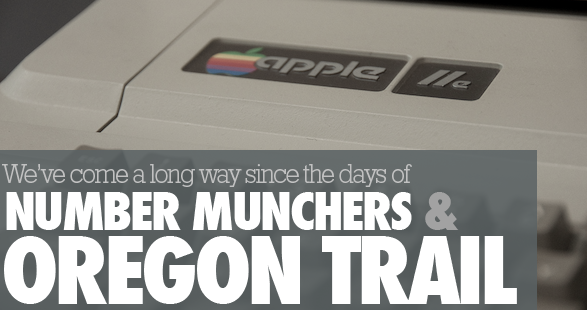 We've come a long way since the days of Number Munchers and Oregon Trail